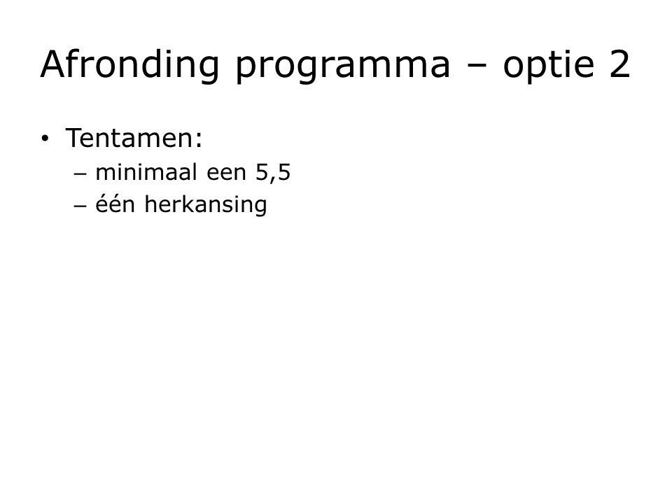 Afronding programma – optie 2 Tentamen: – minimaal een 5,5 – één herkansing
