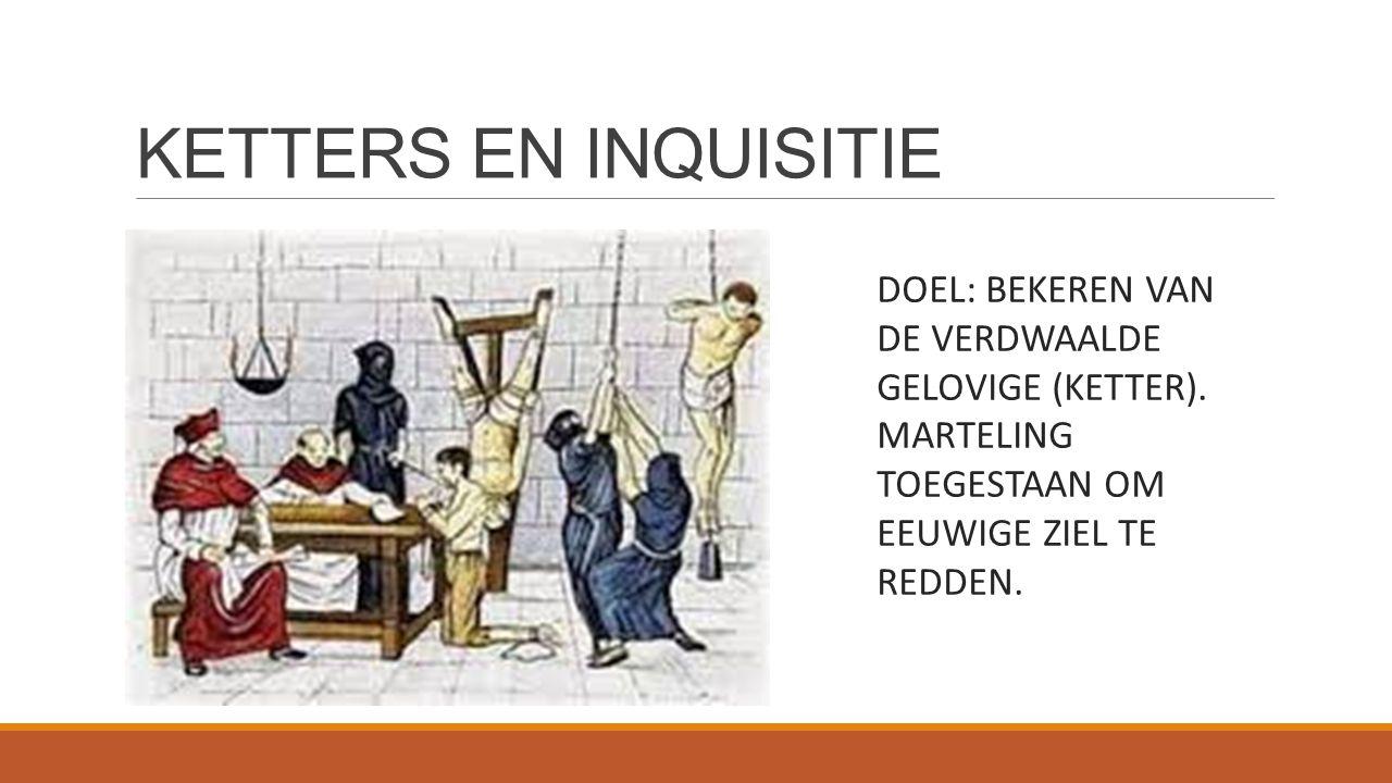 KETTERS EN INQUISITIE DOEL: BEKEREN VAN DE VERDWAALDE GELOVIGE (KETTER). MARTELING TOEGESTAAN OM EEUWIGE ZIEL TE REDDEN.