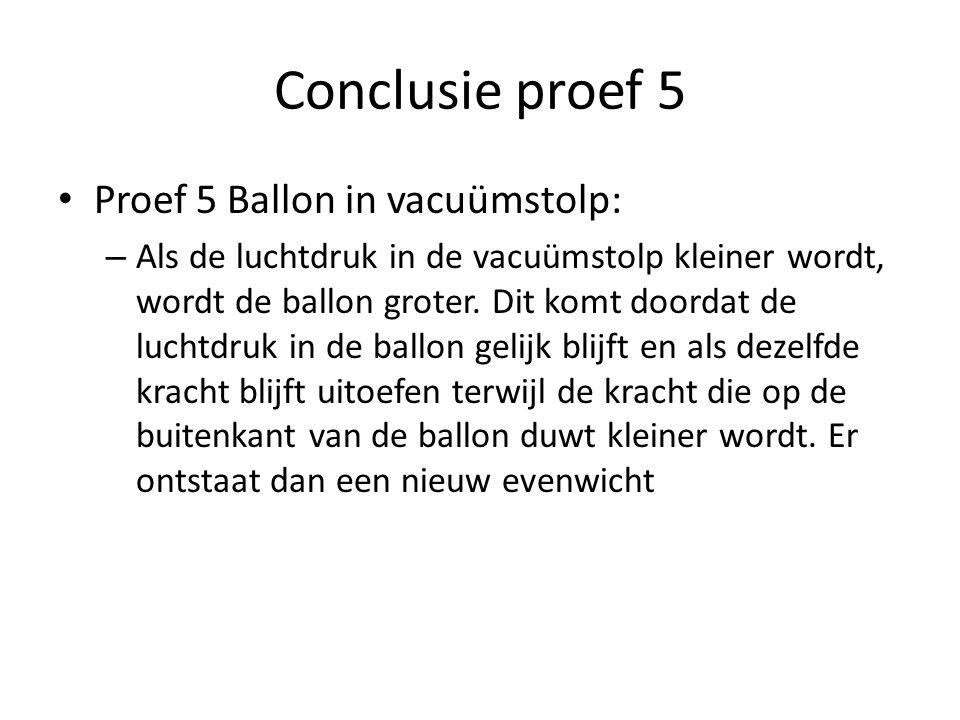 Conclusie proef 5 Proef 5 Ballon in vacuümstolp: – Als de luchtdruk in de vacuümstolp kleiner wordt, wordt de ballon groter. Dit komt doordat de lucht