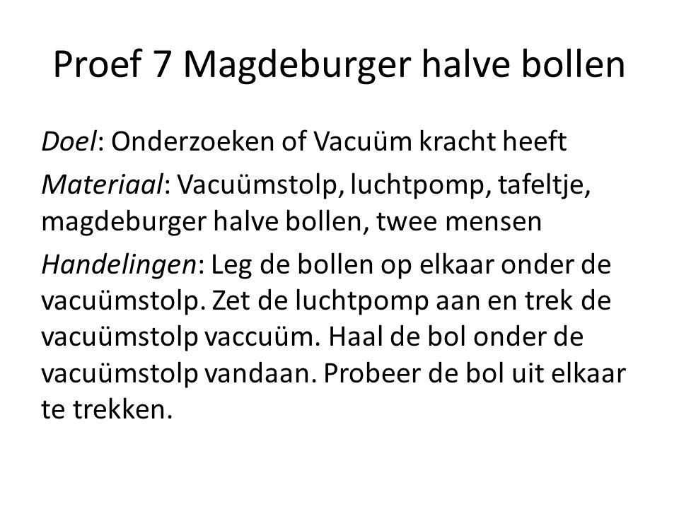 Proef 7 Magdeburger halve bollen Doel: Onderzoeken of Vacuüm kracht heeft Materiaal: Vacuümstolp, luchtpomp, tafeltje, magdeburger halve bollen, twee
