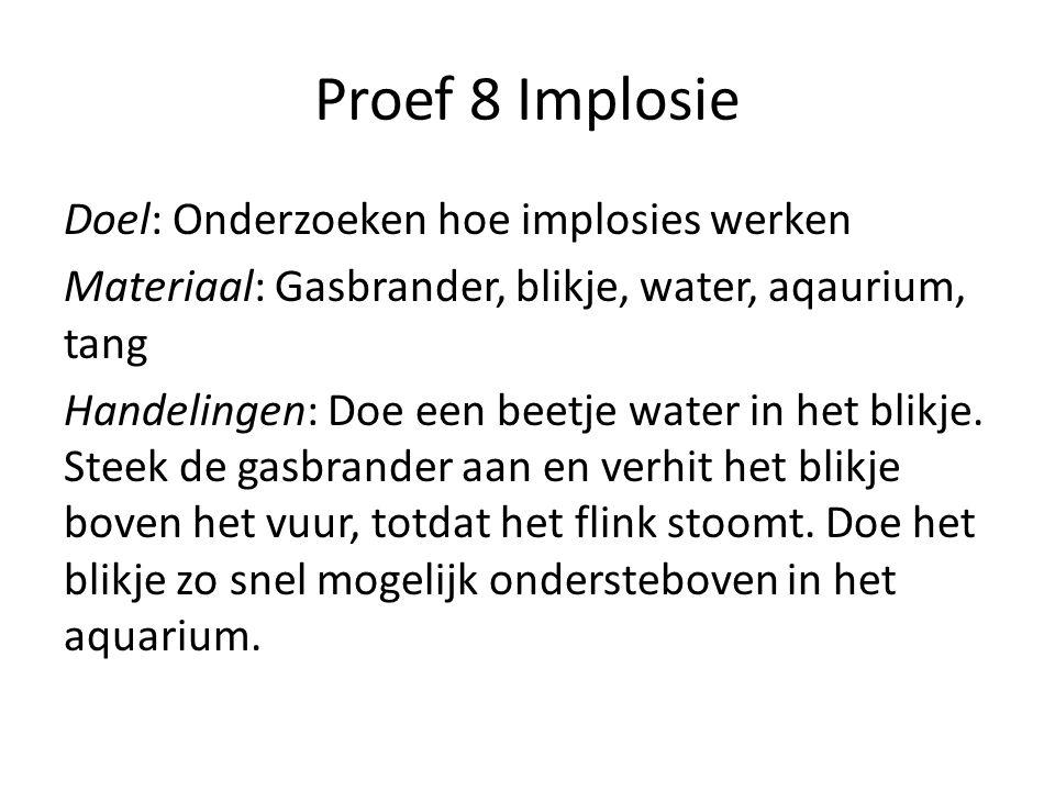 Proef 8 Implosie Doel: Onderzoeken hoe implosies werken Materiaal: Gasbrander, blikje, water, aqaurium, tang Handelingen: Doe een beetje water in het