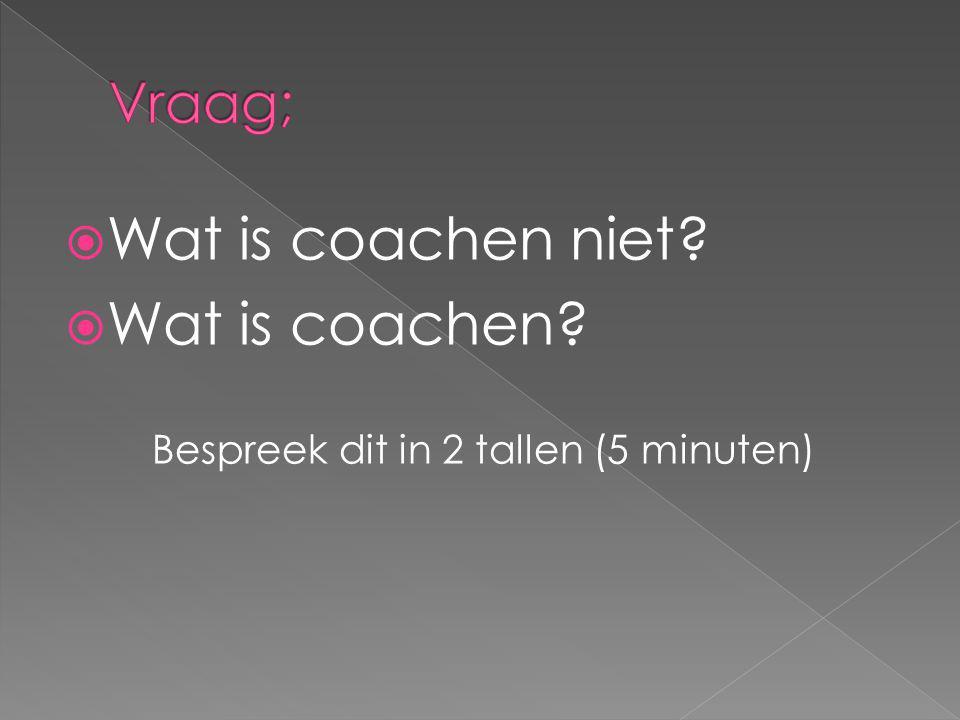  Wat is coachen niet?  Wat is coachen? Bespreek dit in 2 tallen (5 minuten)