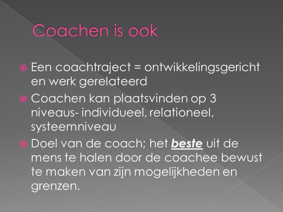  Een coachtraject = ontwikkelingsgericht en werk gerelateerd  Coachen kan plaatsvinden op 3 niveaus- individueel, relationeel, systeemniveau  Doel