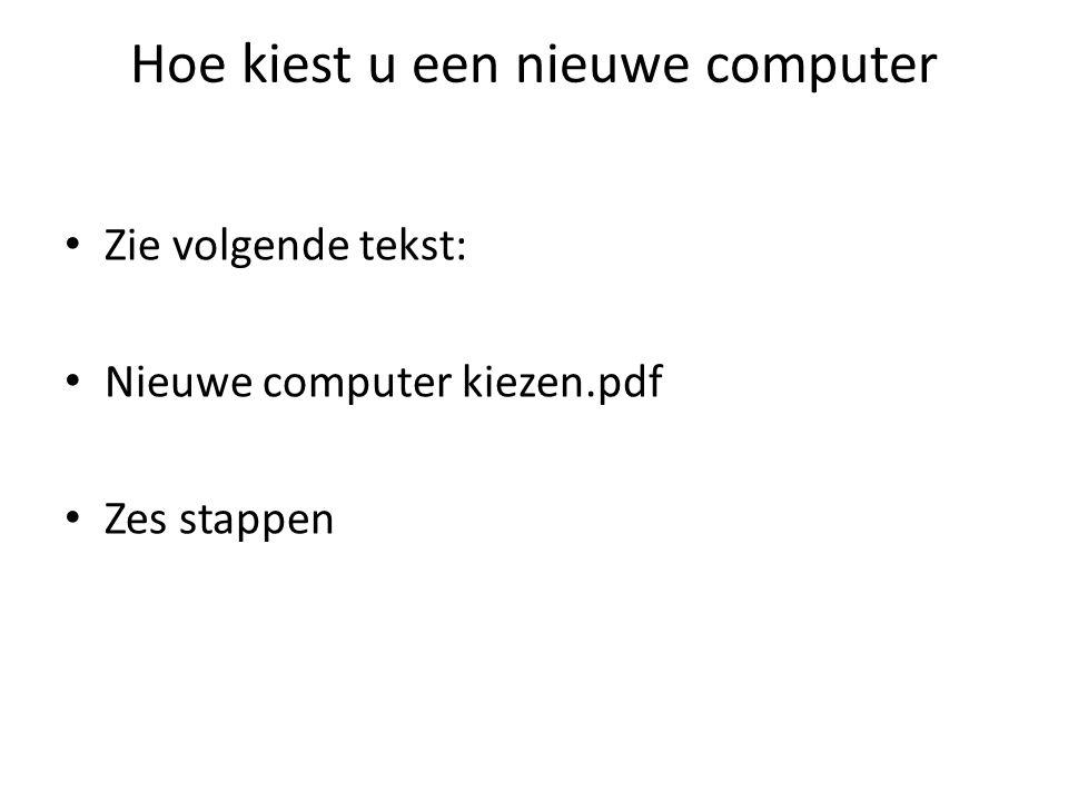 Hoe kiest u een nieuwe computer Zie volgende tekst: Nieuwe computer kiezen.pdf Zes stappen