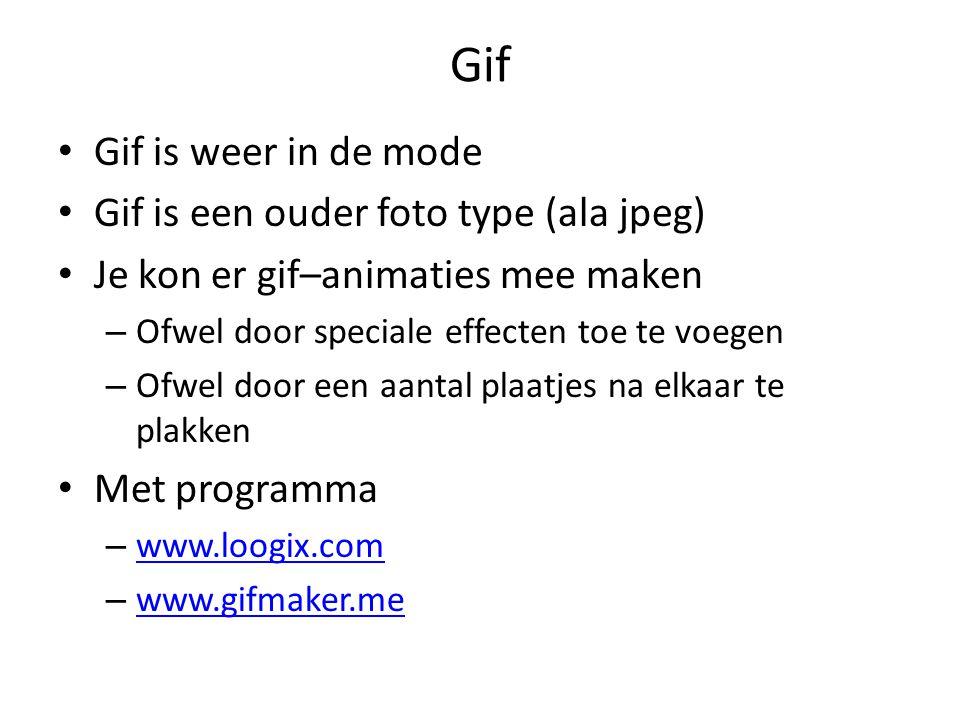 Gif Gif is weer in de mode Gif is een ouder foto type (ala jpeg) Je kon er gif–animaties mee maken – Ofwel door speciale effecten toe te voegen – Ofwel door een aantal plaatjes na elkaar te plakken Met programma – www.loogix.com www.loogix.com – www.gifmaker.me www.gifmaker.me
