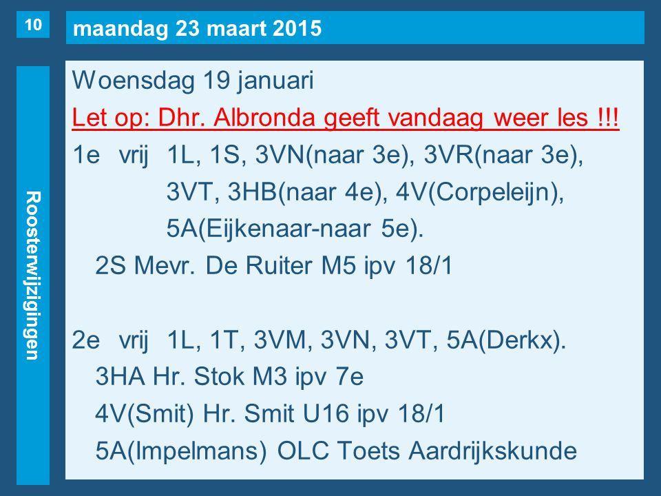 maandag 23 maart 2015 Roosterwijzigingen Woensdag 19 januari Let op: Dhr. Albronda geeft vandaag weer les !!! 1evrij1L, 1S, 3VN(naar 3e), 3VR(naar 3e)