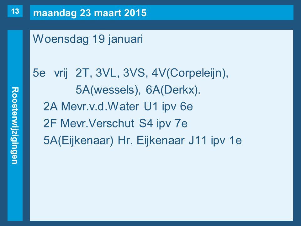 maandag 23 maart 2015 Roosterwijzigingen Woensdag 19 januari 5evrij2T, 3VL, 3VS, 4V(Corpeleijn), 5A(wessels), 6A(Derkx). 2A Mevr.v.d.Water U1 ipv 6e 2