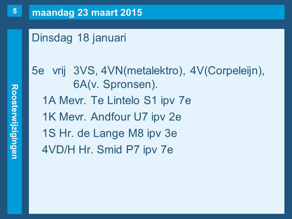 maandag 23 maart 2015 Roosterwijzigingen Dinsdag 18 januari 5evrij3VS, 4VN(metalektro), 4V(Corpeleijn), 6A(v. Spronsen). 1A Mevr. Te Lintelo S1 ipv 7e