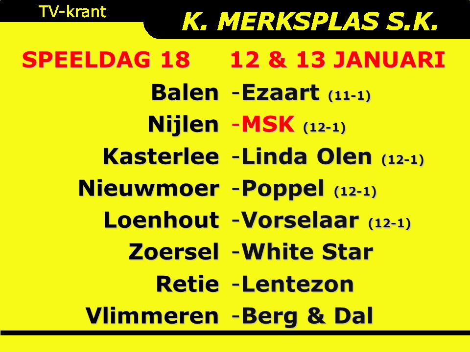 SPEELDAG 18 12 & 13 JANUARI BalenNijlenKasterleeNieuwmoerLoenhoutZoerselRetieVlimmeren -Ezaart (11-1) -MSK (12-1) -Linda Olen (12-1) -Poppel (12-1) -Vorselaar (12-1) -White Star -Lentezon -Berg & Dal