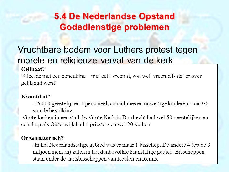 5.4 De Nederlandse Opstand Godsdienstige problemen Vruchtbare bodem voor Luthers protest tegen morele en religieuze verval van de kerk Celibaat? ¼ lee
