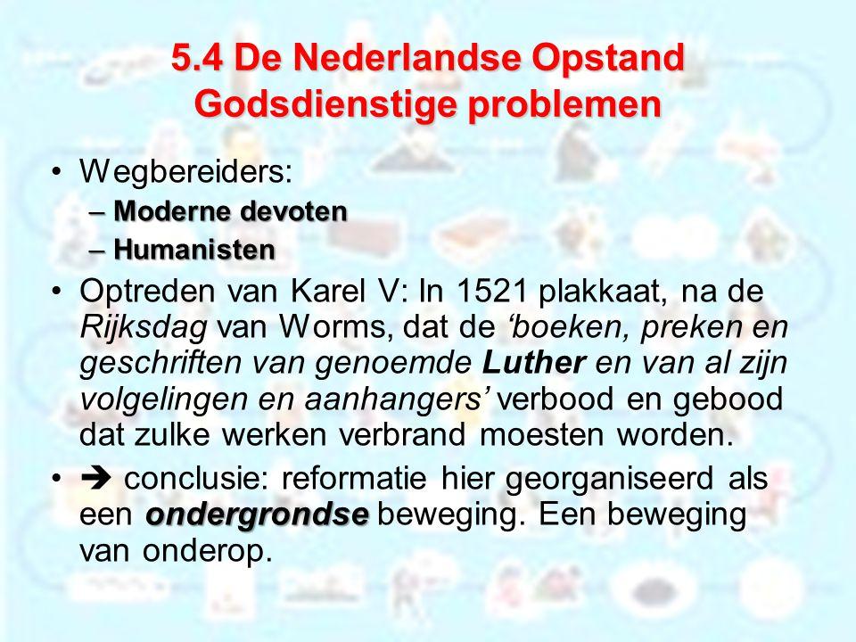 5.4 De Nederlandse Opstand Godsdienstige problemen Wegbereiders: –Moderne devoten –Humanisten Optreden van Karel V: In 1521 plakkaat, na de Rijksdag v