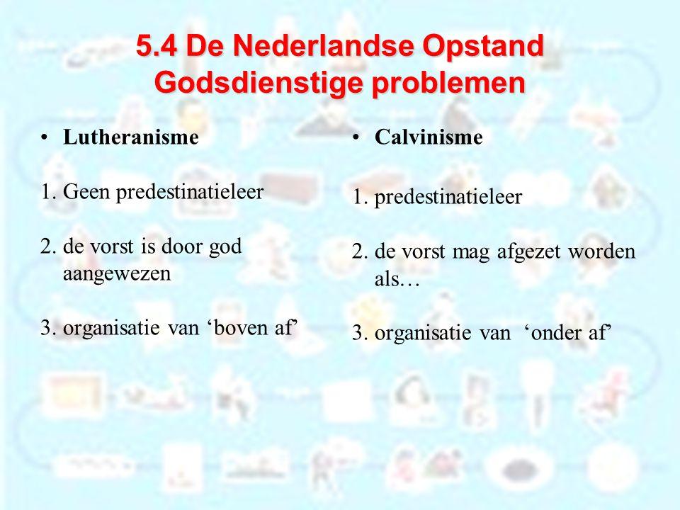 5.4 De Nederlandse Opstand Godsdienstige problemen Lutheranisme 1. Geen predestinatieleer 2. de vorst is door god aangewezen 3. organisatie van 'boven