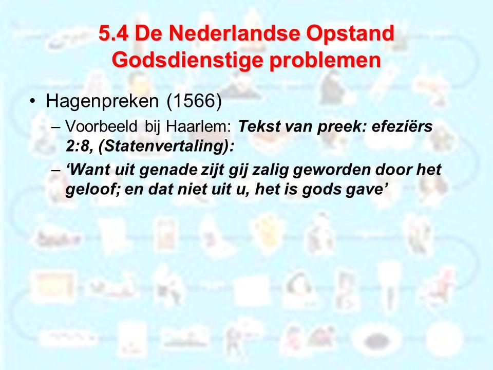 5.4 De Nederlandse Opstand Godsdienstige problemen Hagenpreken (1566) –Voorbeeld bij Haarlem: Tekst van preek: efeziërs 2:8, (Statenvertaling): –'Want