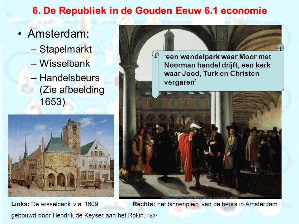 6. De Republiek in de Gouden Eeuw 6.1 economie Amsterdam: –Stapelmarkt –Wisselbank –Handelsbeurs (Zie afbeelding 1653) Links: De wisselbank v.a. 1609