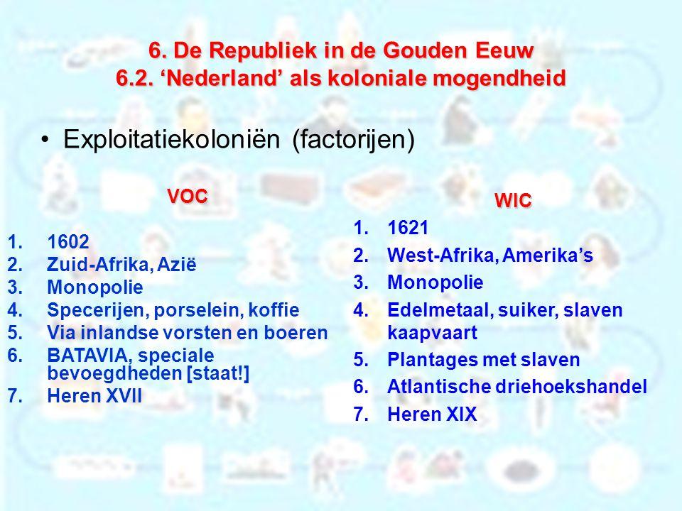 6. De Republiek in de Gouden Eeuw 6.2. 'Nederland' als koloniale mogendheid Exploitatiekoloniën (factorijen) VOC 1.1602 2.Zuid-Afrika, Azië 3.Monopoli