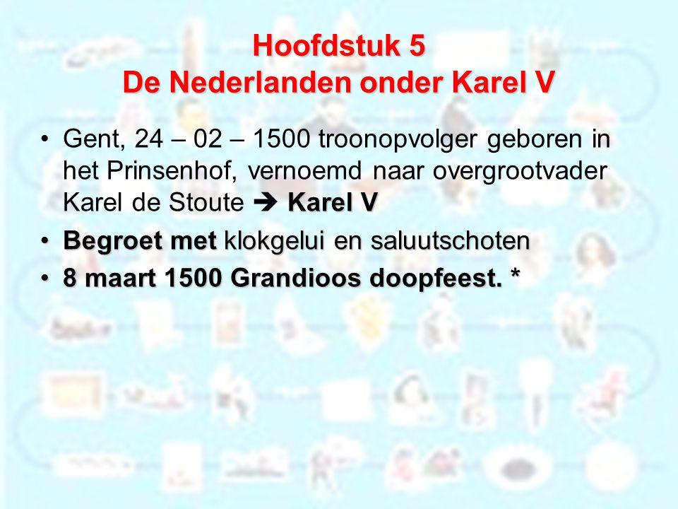 Hoofdstuk 5 De Nederlanden onder Karel V Karel VGent, 24 – 02 – 1500 troonopvolger geboren in het Prinsenhof, vernoemd naar overgrootvader Karel de St