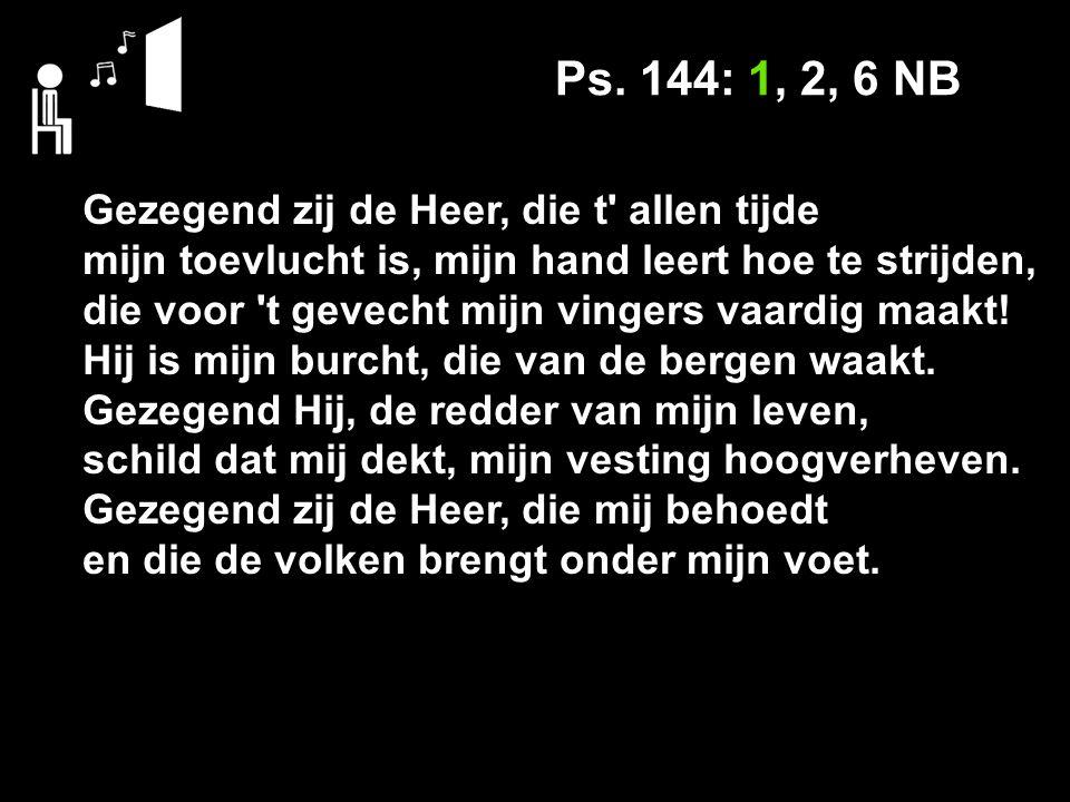 Ps. 144: 1, 2, 6 NB Gezegend zij de Heer, die t' allen tijde mijn toevlucht is, mijn hand leert hoe te strijden, die voor 't gevecht mijn vingers vaar