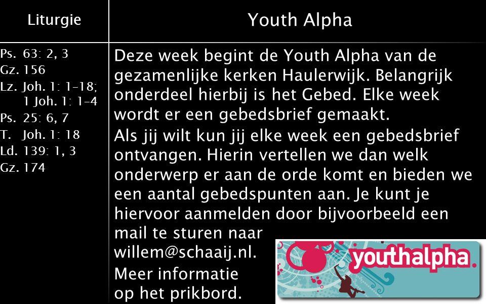 Liturgie Ps.63: 2, 3 Gz.156 Lz.Joh. 1: 1–18; 1 Joh. 1: 1–4 Ps.25: 6, 7 T.Joh. 1: 18 Ld.139: 1, 3 Gz.174 Youth Alpha Deze week begint de Youth Alpha va