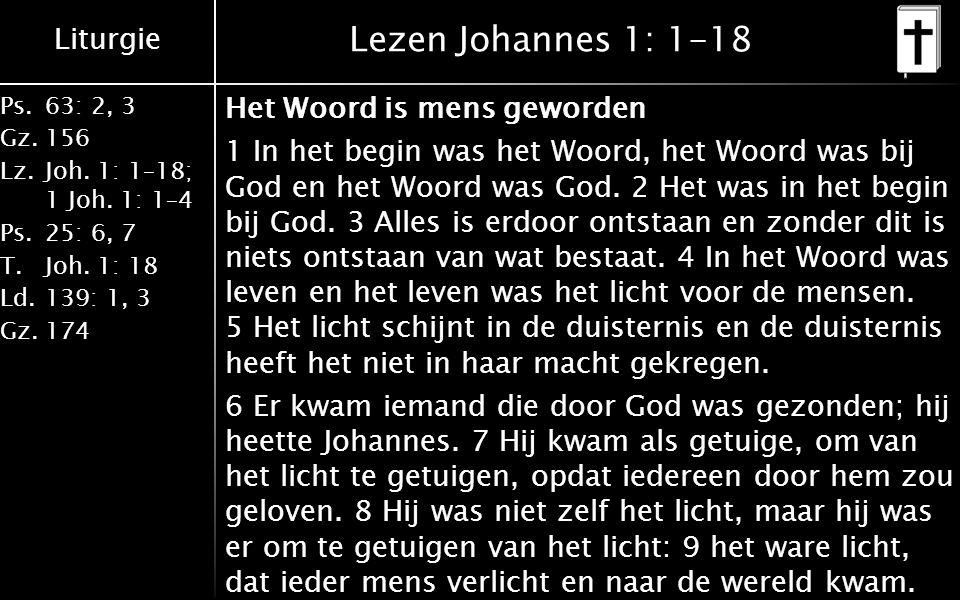 Liturgie Ps.63: 2, 3 Gz.156 Lz.Joh. 1: 1–18; 1 Joh. 1: 1–4 Ps.25: 6, 7 T.Joh. 1: 18 Ld.139: 1, 3 Gz.174 Lezen Johannes 1: 1-18 Het Woord is mens gewor