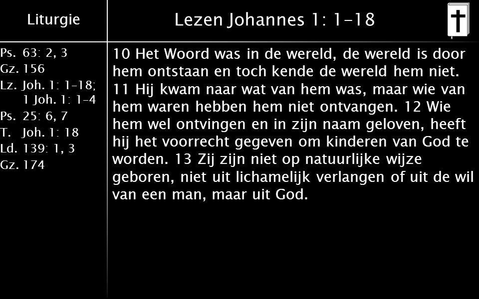 Liturgie Ps.63: 2, 3 Gz.156 Lz.Joh. 1: 1–18; 1 Joh. 1: 1–4 Ps.25: 6, 7 T.Joh. 1: 18 Ld.139: 1, 3 Gz.174 Lezen Johannes 1: 1-18 10 Het Woord was in de