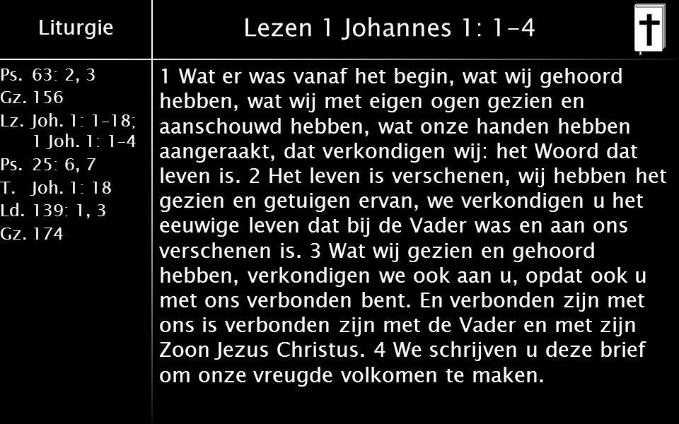 Liturgie Ps.63: 2, 3 Gz.156 Lz.Joh. 1: 1–18; 1 Joh. 1: 1–4 Ps.25: 6, 7 T.Joh. 1: 18 Ld.139: 1, 3 Gz.174 Lezen 1 Johannes 1: 1-4 1 Wat er was vanaf het