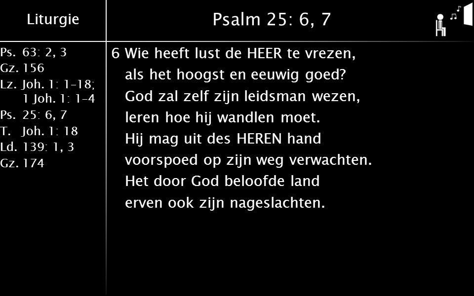 Liturgie Ps.63: 2, 3 Gz.156 Lz.Joh. 1: 1–18; 1 Joh. 1: 1–4 Ps.25: 6, 7 T.Joh. 1: 18 Ld.139: 1, 3 Gz.174 Psalm 25: 6, 7 6Wie heeft lust de HEER te vrez