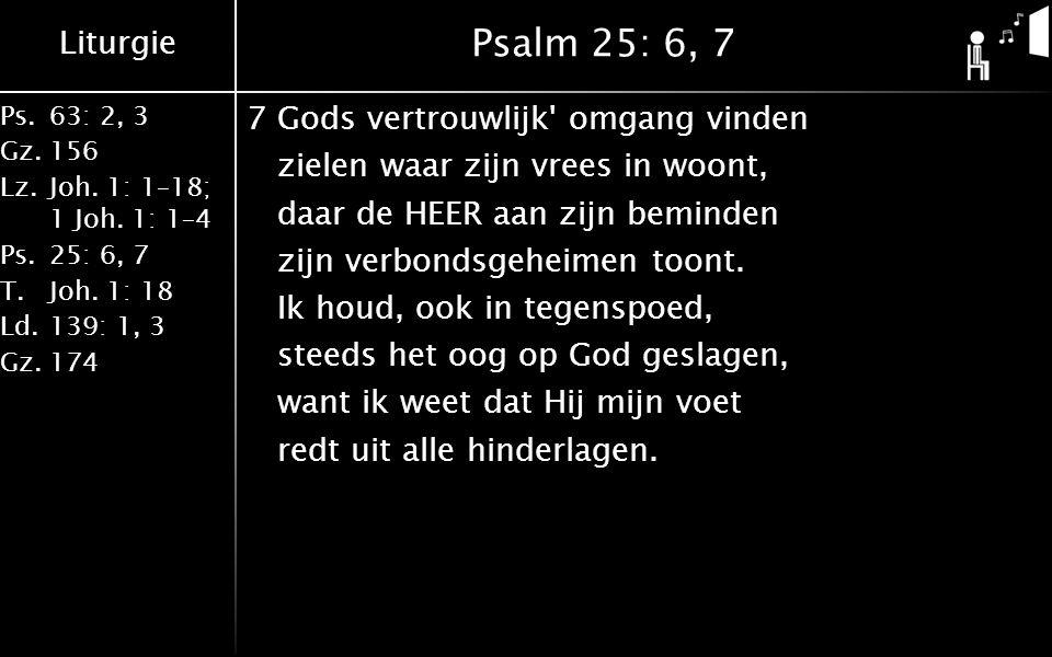 Liturgie Ps.63: 2, 3 Gz.156 Lz.Joh. 1: 1–18; 1 Joh. 1: 1–4 Ps.25: 6, 7 T.Joh. 1: 18 Ld.139: 1, 3 Gz.174 Psalm 25: 6, 7 7Gods vertrouwlijk' omgang vind