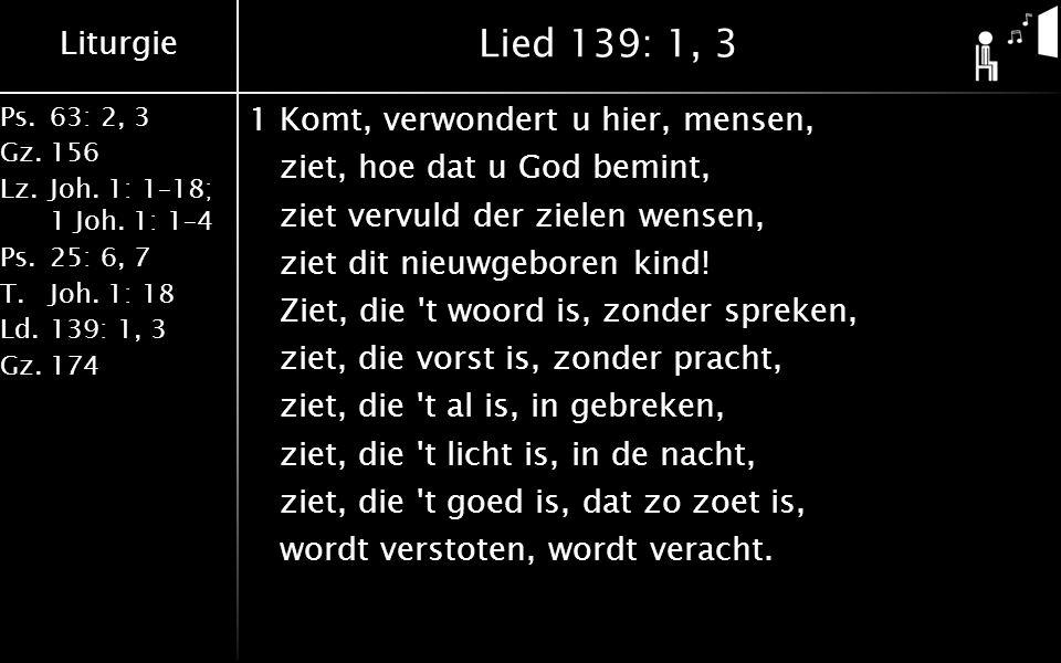 Liturgie Ps.63: 2, 3 Gz.156 Lz.Joh. 1: 1–18; 1 Joh. 1: 1–4 Ps.25: 6, 7 T.Joh. 1: 18 Ld.139: 1, 3 Gz.174 Lied 139: 1, 3 1Komt, verwondert u hier, mense
