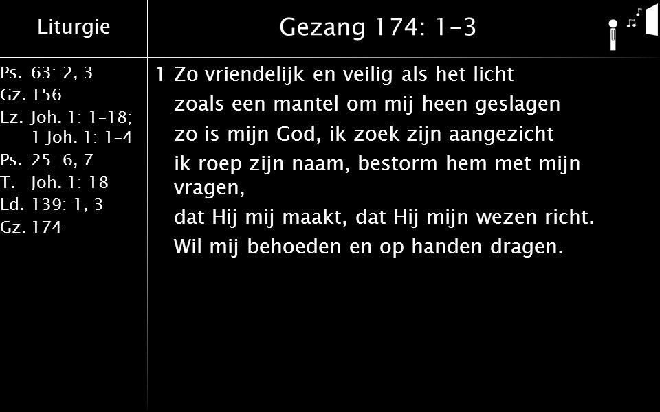 Liturgie Ps.63: 2, 3 Gz.156 Lz.Joh. 1: 1–18; 1 Joh. 1: 1–4 Ps.25: 6, 7 T.Joh. 1: 18 Ld.139: 1, 3 Gz.174 Gezang 174: 1-3 1Zo vriendelijk en veilig als