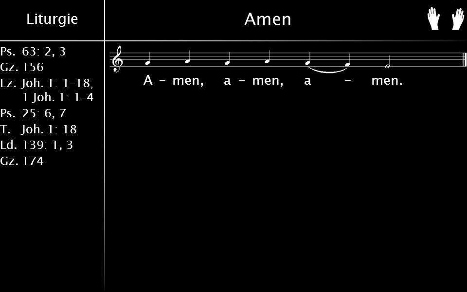 Liturgie Ps.63: 2, 3 Gz.156 Lz.Joh. 1: 1–18; 1 Joh. 1: 1–4 Ps.25: 6, 7 T.Joh. 1: 18 Ld.139: 1, 3 Gz.174 Amen A-men, a-men, a-men.