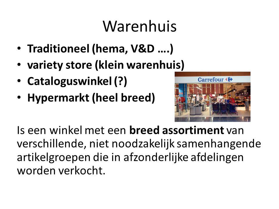 Warenhuis Traditioneel (hema, V&D ….) variety store (klein warenhuis) Cataloguswinkel (?) Hypermarkt (heel breed) Is een winkel met een breed assortim