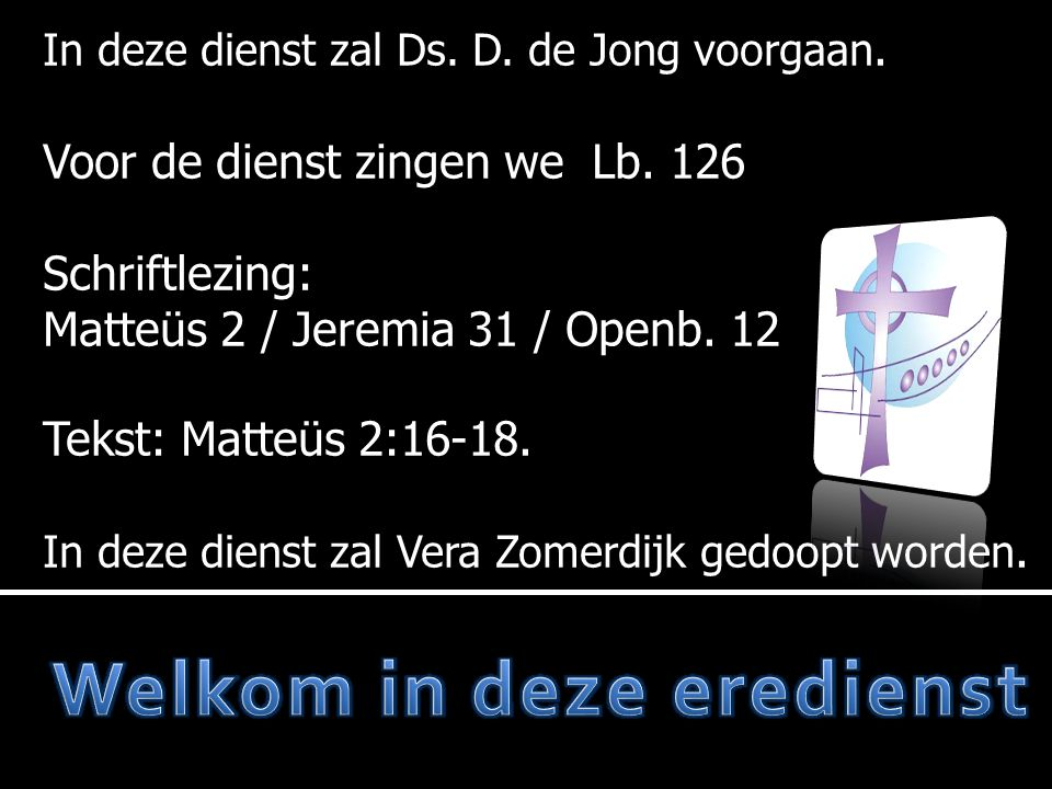 In deze dienst zal Ds. D. de Jong voorgaan. Voor de dienst zingen we Lb. 126 Schriftlezing: Matteüs 2 / Jeremia 31 / Openb. 12 Tekst: Matteüs 2:16-18.