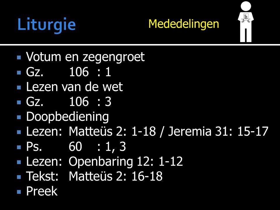 Mededelingen  Votum en zegengroet  Gz.106: 1  Lezen van de wet  Gz.106: 3  Doopbediening  Lezen:Matteüs 2: 1-18 / Jeremia 31: 15-17  Ps.60: 1, 3  Lezen:Openbaring 12: 1-12  Tekst:Matteüs 2: 16-18  Preek