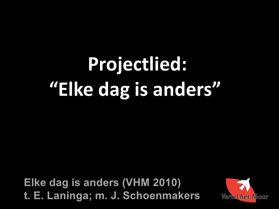 "Projectlied: ""Elke dag is anders"" Elke dag is anders (VHM 2010) t. E. Laninga; m. J. Schoenmakers"