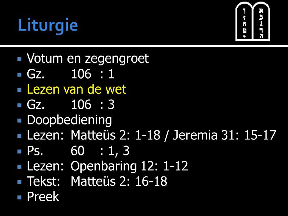  Votum en zegengroet  Gz.106: 1  Lezen van de wet  Gz.106: 3  Doopbediening  Lezen:Matteüs 2: 1-18 / Jeremia 31: 15-17  Ps.60: 1, 3  Lezen:Openbaring 12: 1-12  Tekst:Matteüs 2: 16-18  Preek