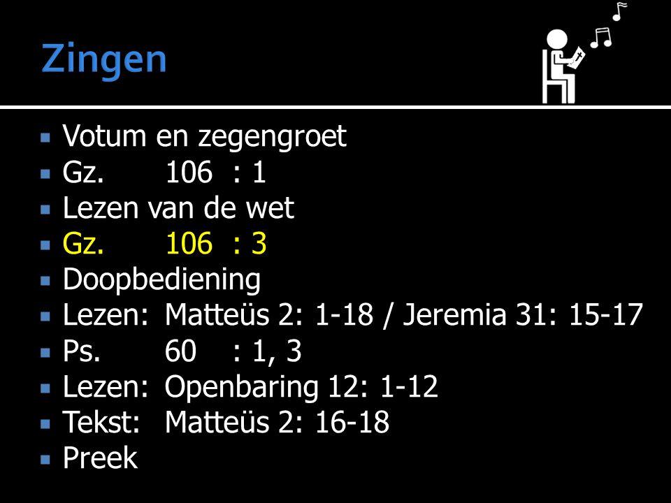  Votum en zegengroet  Gz.106: 1  Lezen van de wet  Gz.106: 3  Doopbediening  Lezen:Matteüs 2: 1-18 / Jeremia 31: 15-17  Ps.60: 1, 3  Lezen:Ope