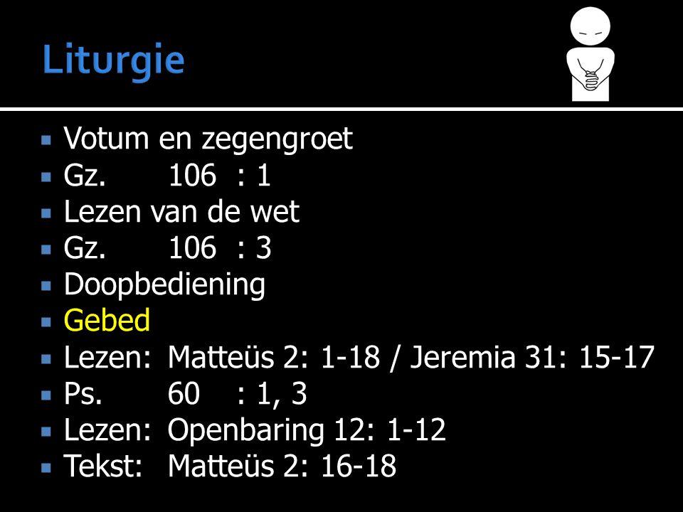  Votum en zegengroet  Gz.106: 1  Lezen van de wet  Gz.106: 3  Doopbediening  Gebed  Lezen:Matteüs 2: 1-18 / Jeremia 31: 15-17  Ps.60: 1, 3  Lezen:Openbaring 12: 1-12  Tekst:Matteüs 2: 16-18