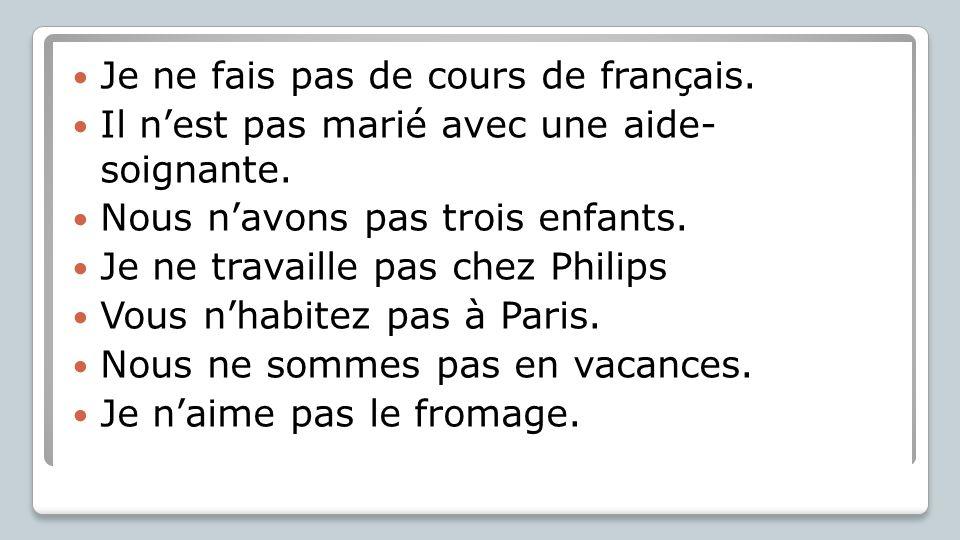 Je ne fais pas de cours de français. Il n'est pas marié avec une aide- soignante. Nous n'avons pas trois enfants. Je ne travaille pas chez Philips Vou