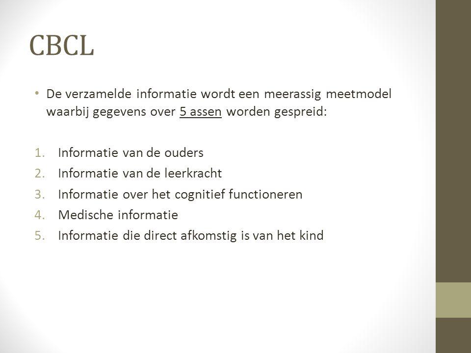 CBCL De verzamelde informatie wordt een meerassig meetmodel waarbij gegevens over 5 assen worden gespreid: 1.Informatie van de ouders 2.Informatie van de leerkracht 3.Informatie over het cognitief functioneren 4.Medische informatie 5.Informatie die direct afkomstig is van het kind