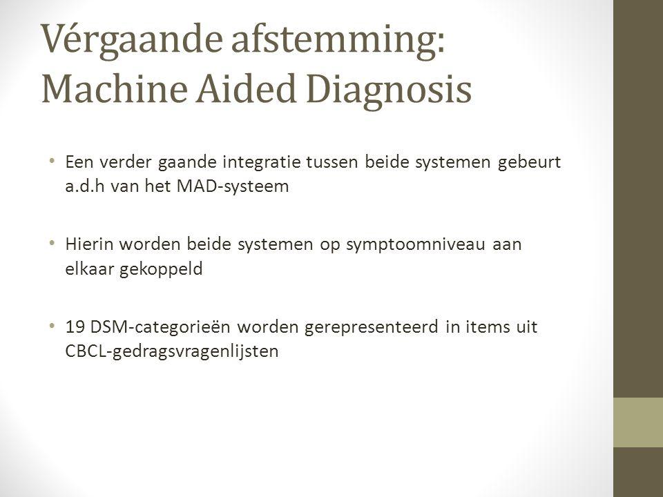 Vérgaande afstemming: Machine Aided Diagnosis Een verder gaande integratie tussen beide systemen gebeurt a.d.h van het MAD-systeem Hierin worden beide systemen op symptoomniveau aan elkaar gekoppeld 19 DSM-categorieën worden gerepresenteerd in items uit CBCL-gedragsvragenlijsten