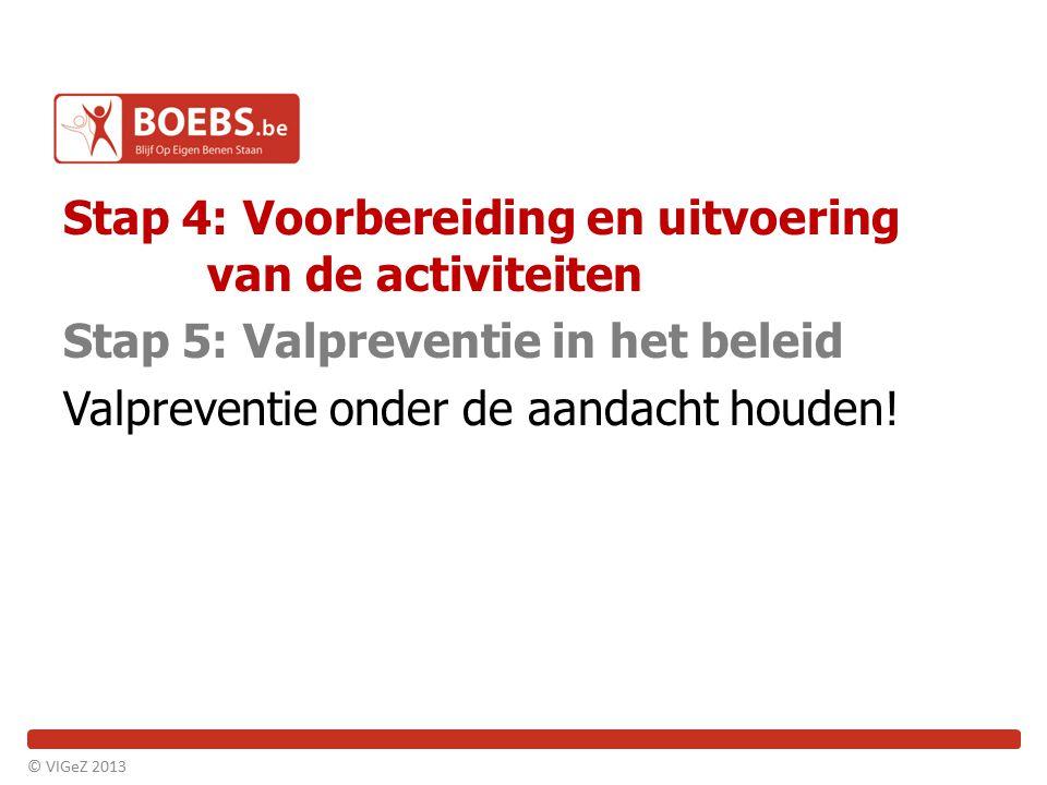 Stap 4: Voorbereiding en uitvoering van de activiteiten Stap 5: Valpreventie in het beleid Valpreventie onder de aandacht houden! © VIGeZ 2013