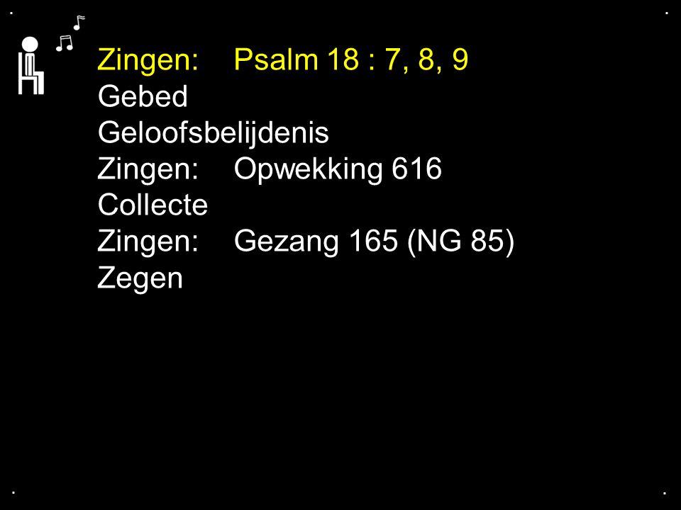 .... Zingen:Psalm 18 : 7, 8, 9 Gebed Geloofsbelijdenis Zingen:Opwekking 616 Collecte Zingen: Gezang 165 (NG 85) Zegen