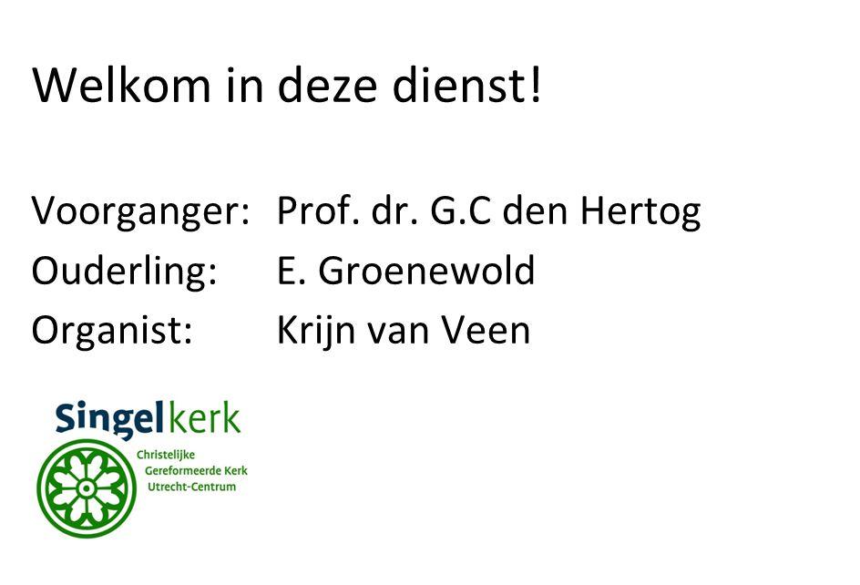 Welkom in deze dienst. Voorganger:Prof. dr. G.C den Hertog Ouderling:E.
