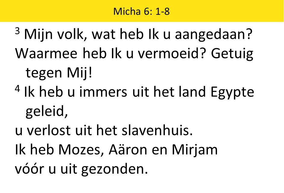 Micha 6: 1-8 3 Mijn volk, wat heb Ik u aangedaan. Waarmee heb Ik u vermoeid.