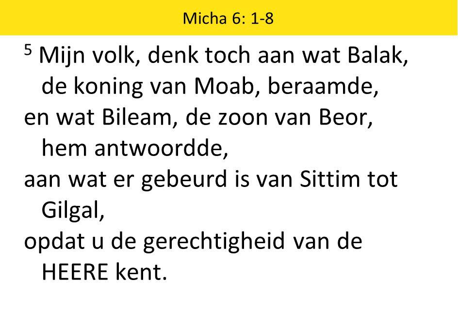 Micha 6: 1-8 5 Mijn volk, denk toch aan wat Balak, de koning van Moab, beraamde, en wat Bileam, de zoon van Beor, hem antwoordde, aan wat er gebeurd is van Sittim tot Gilgal, opdat u de gerechtigheid van de HEERE kent.
