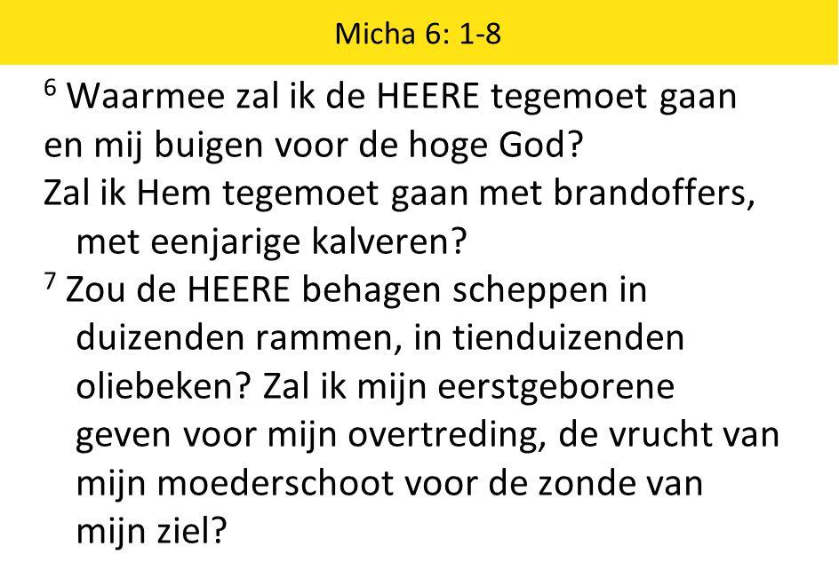 Micha 6: 1-8 6 Waarmee zal ik de HEERE tegemoet gaan en mij buigen voor de hoge God.