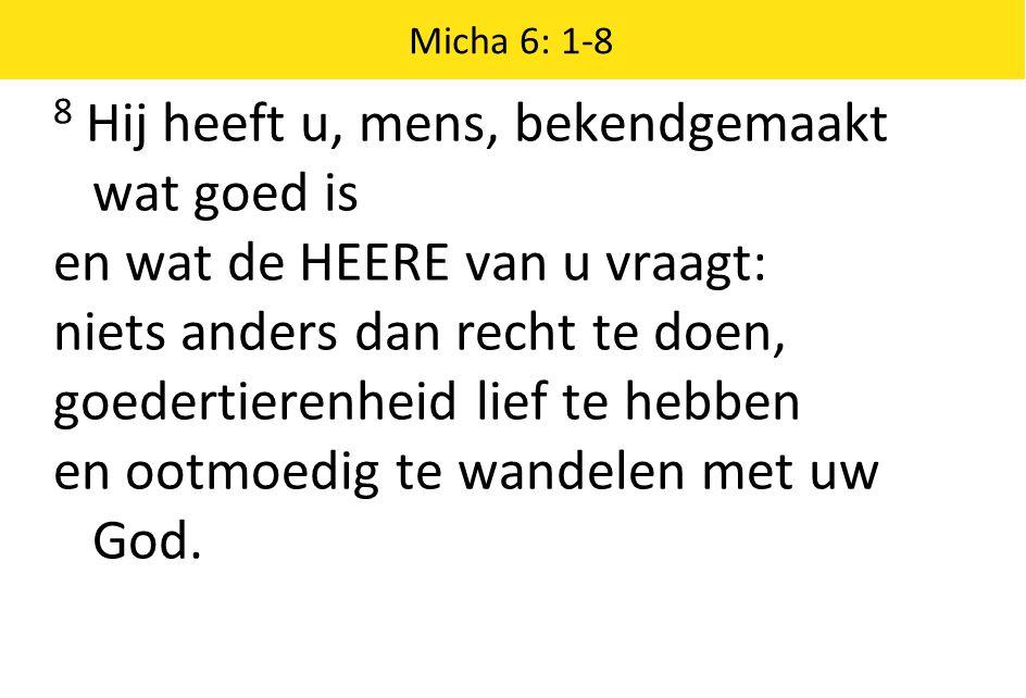 Micha 6: 1-8 8 Hij heeft u, mens, bekendgemaakt wat goed is en wat de HEERE van u vraagt: niets anders dan recht te doen, goedertierenheid lief te hebben en ootmoedig te wandelen met uw God.