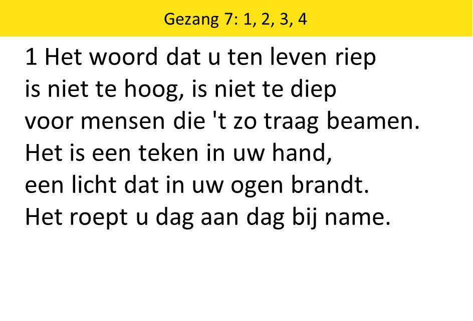 Gezang 7: 1, 2, 3, 4 1 Het woord dat u ten leven riep is niet te hoog, is niet te diep voor mensen die t zo traag beamen.