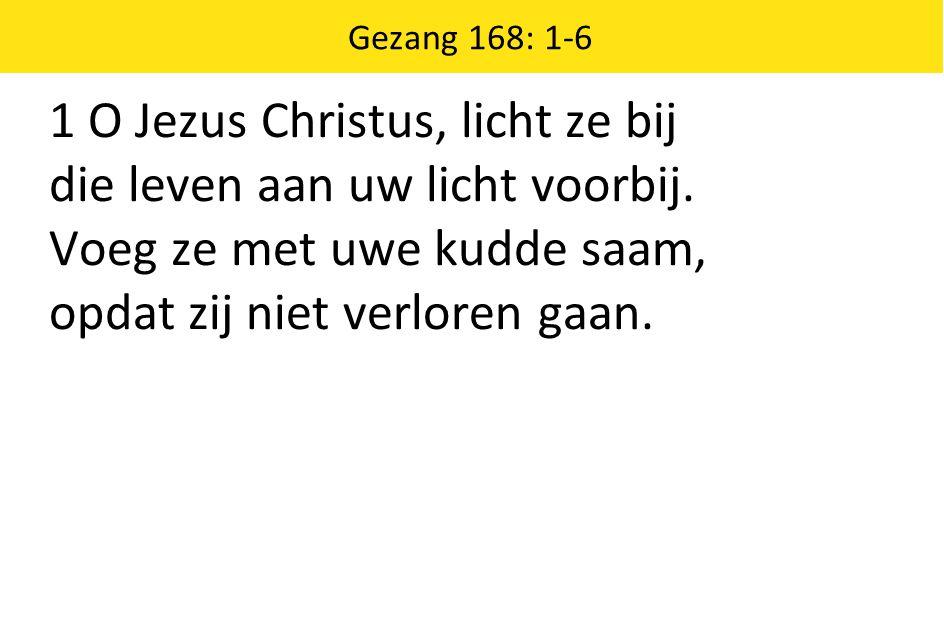 Gezang 168: 1-6 1 O Jezus Christus, licht ze bij die leven aan uw licht voorbij.