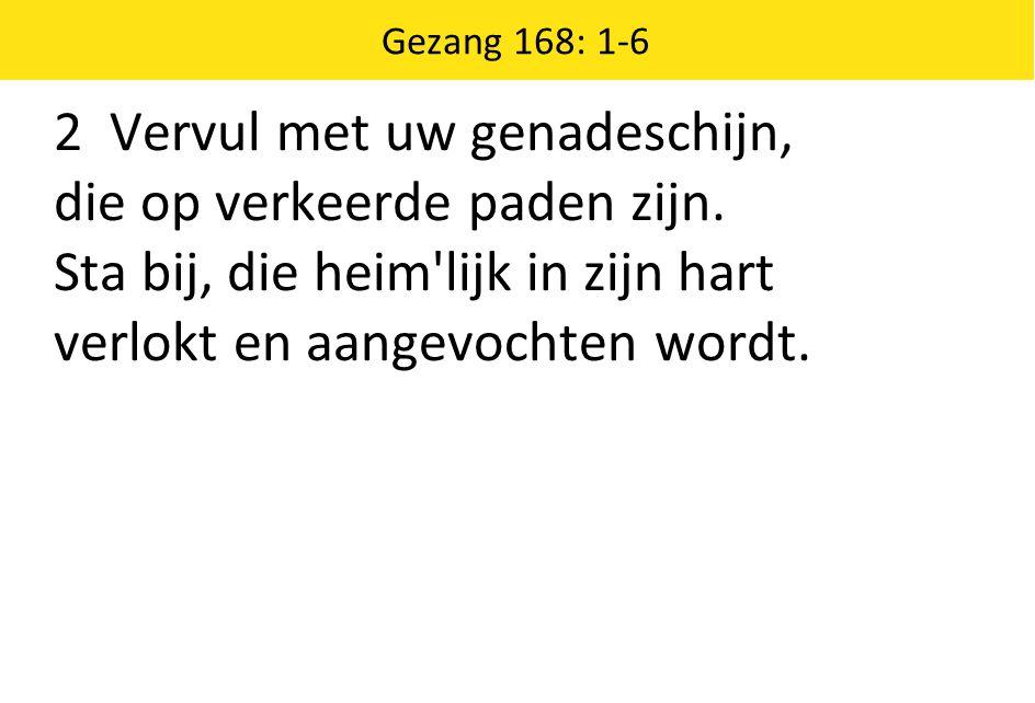Gezang 168: 1-6 2 Vervul met uw genadeschijn, die op verkeerde paden zijn.